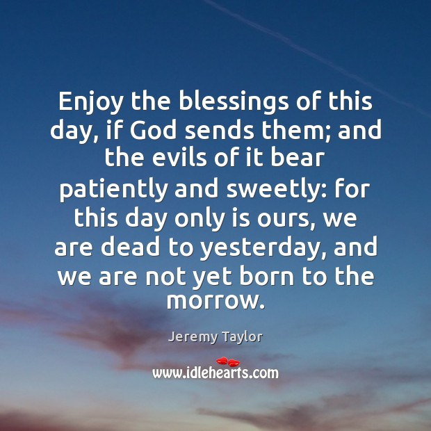 Enjoy the blessings of this day, if God sends them; and the Jeremy Taylor Picture Quote