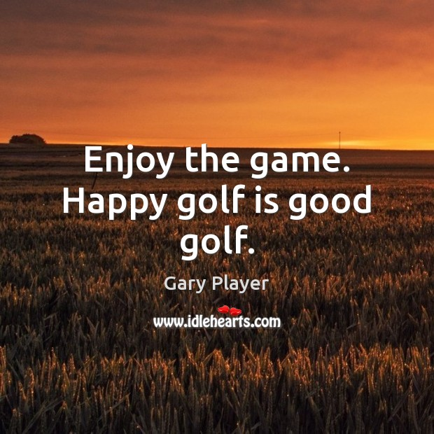 Enjoy the game. Happy golf is good golf. Image