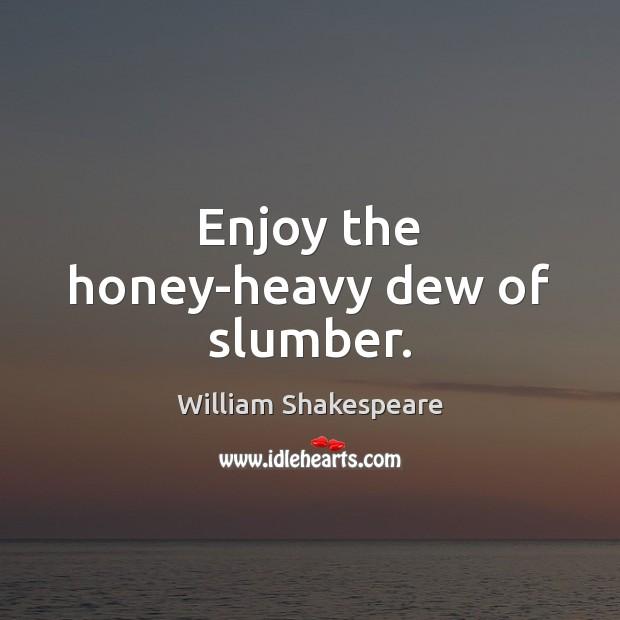 Image, Enjoy the honey-heavy dew of slumber.