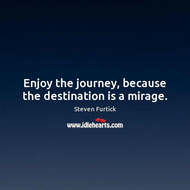 Enjoy the journey, because the destination is a mirage. Steven Furtick Picture Quote