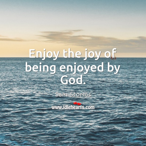 Image about Enjoy the joy of being enjoyed by God.