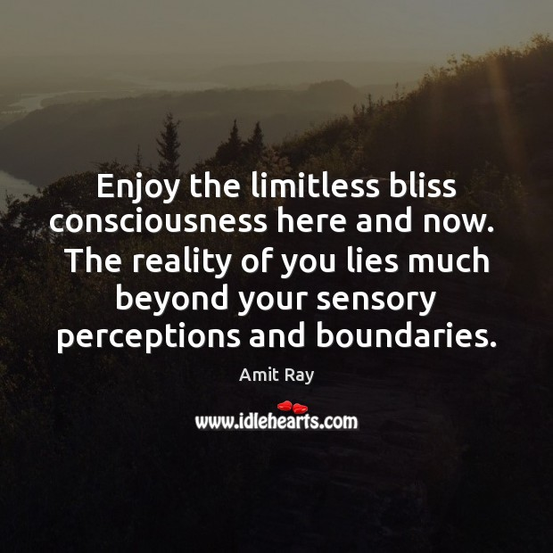 Enjoy the limitless bliss consciousness here and now.  The reality of you Image