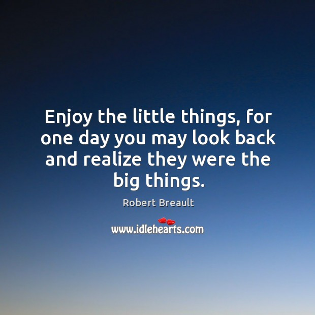 Enjoy the little things, for one day you may look back and realize they were the big things. Image