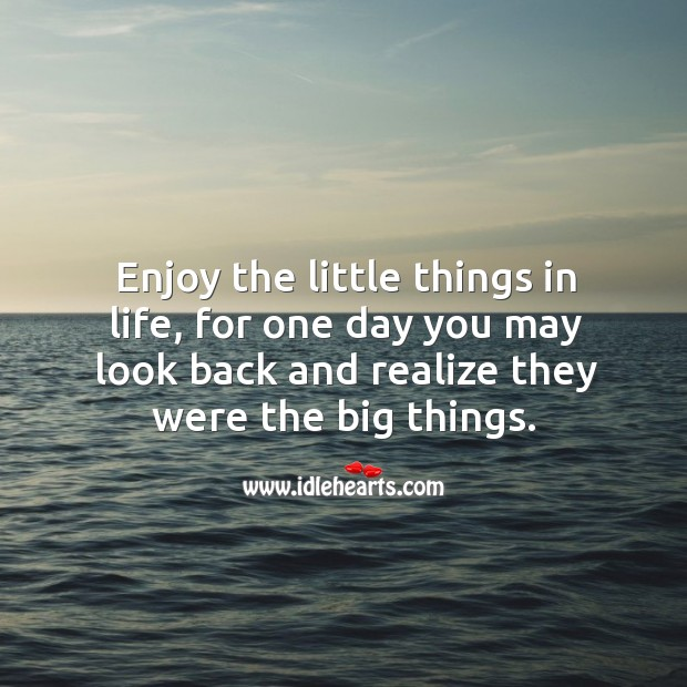Enjoy the little things in life, for one day you may look back and realize they were the big things. Image