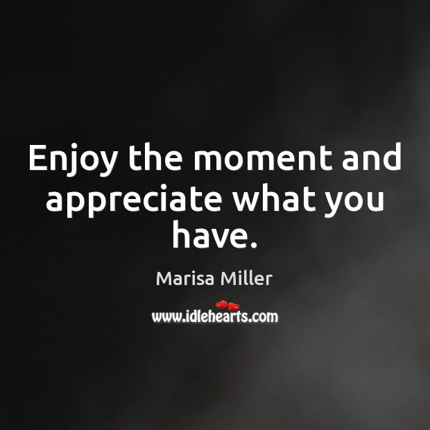 Image, Enjoy the moment and appreciate what you have.