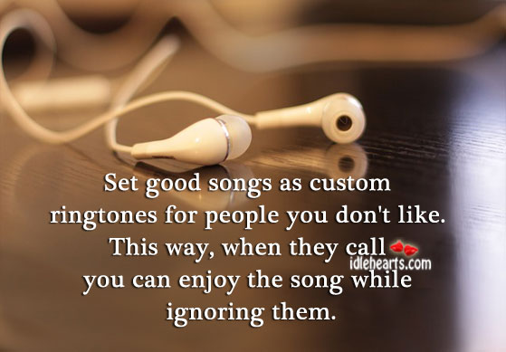 Set good songs as ringtones for people you don't like. Image