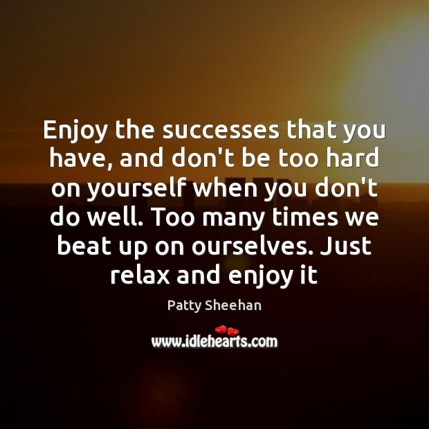 Enjoy the successes that you have, and don't be too hard on Image