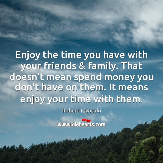 Image, Enjoy the time you have with your friends & family. That doesn't mean