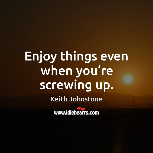 Enjoy things even when you're screwing up. Image