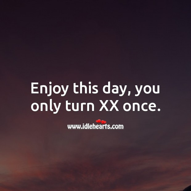 Enjoy this day, you only turn XX once. Age Birthday Messages Image