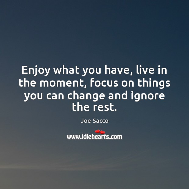 Enjoy what you have, live in the moment, focus on things you Image