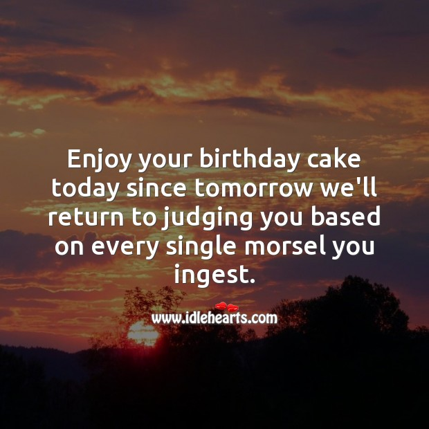 Enjoy your birthday cake today since tomorrow we'll return to judging you. Funny Birthday Messages Image