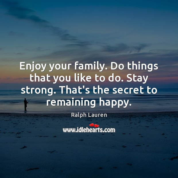Enjoy your family. Do things that you like to do. Stay strong. Image