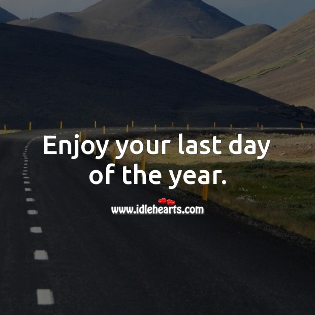 Good Day Quotes image saying: Enjoy your last day of the year.