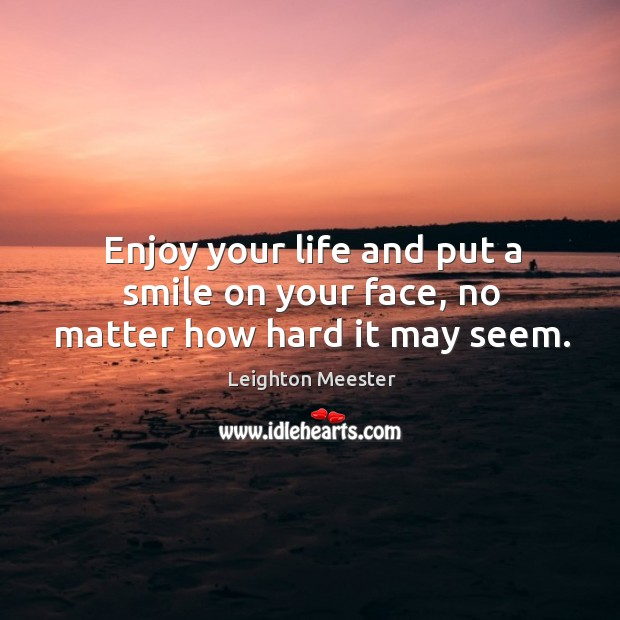 Enjoy your life and put a smile on your face, no matter how hard it may seem. Leighton Meester Picture Quote