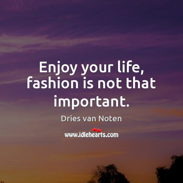 Enjoy your life, fashion is not that important. Fashion Quotes Image