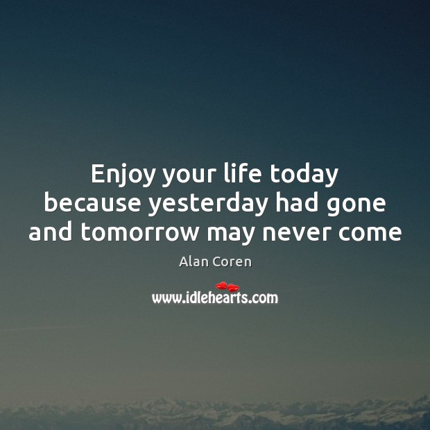 Enjoy your life today because yesterday had gone and tomorrow may never come Alan Coren Picture Quote