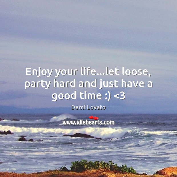 Image, Enjoy your life…let loose, party hard and just have a good time :) <3