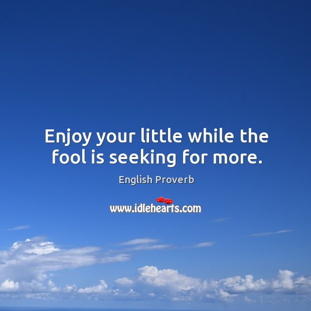 Image, Enjoy your little while the fool is seeking for more.