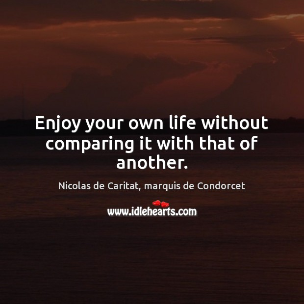 Image, Enjoy your own life without comparing it with that of another.