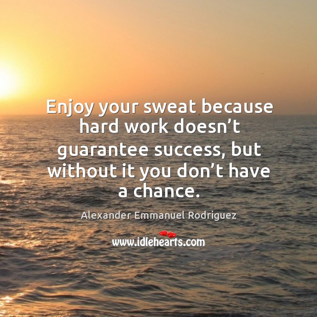 Image, Enjoy your sweat because hard work doesn't guarantee success, but without it you don't have a chance.