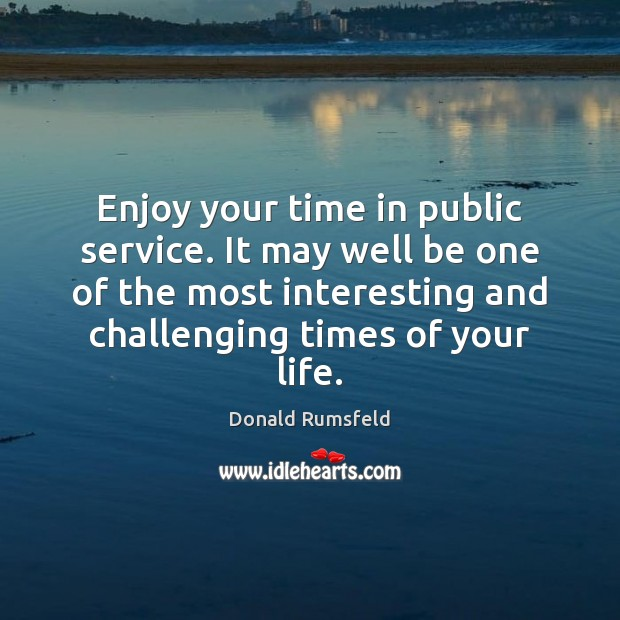 Enjoy your time in public service. It may well be one of Image