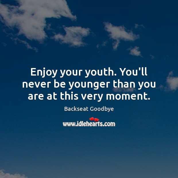 Image, Enjoy your youth. You'll never be younger than you are at this very moment.