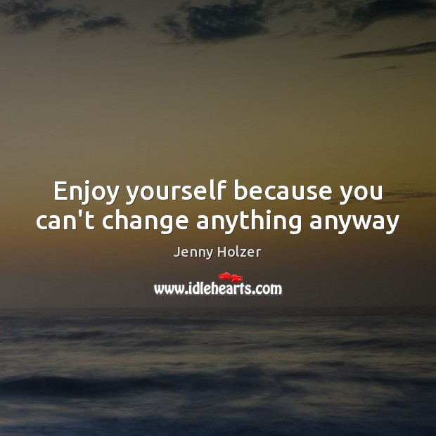 Enjoy yourself because you can't change anything anyway Jenny Holzer Picture Quote