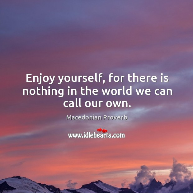 Enjoy yourself, for there is nothing in the world we can call our own. Macedonian Proverbs Image