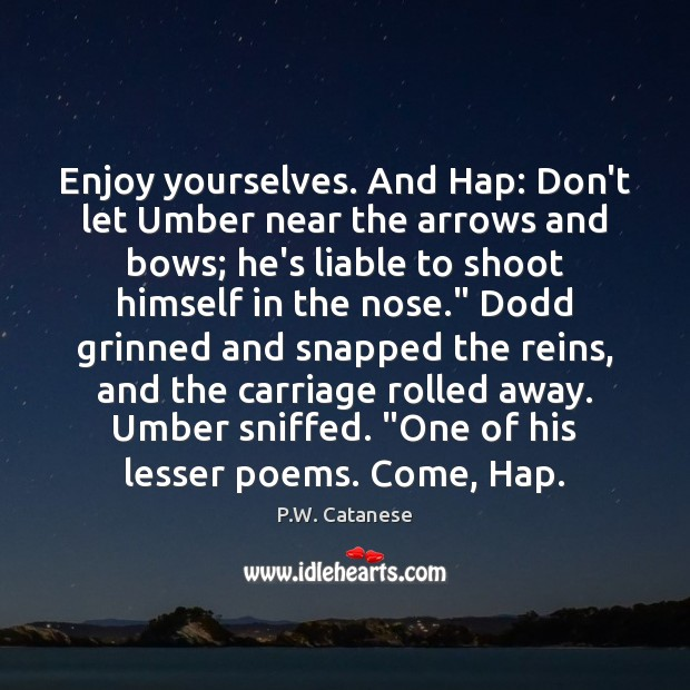 Enjoy yourselves. And Hap: Don't let Umber near the arrows and bows; Image