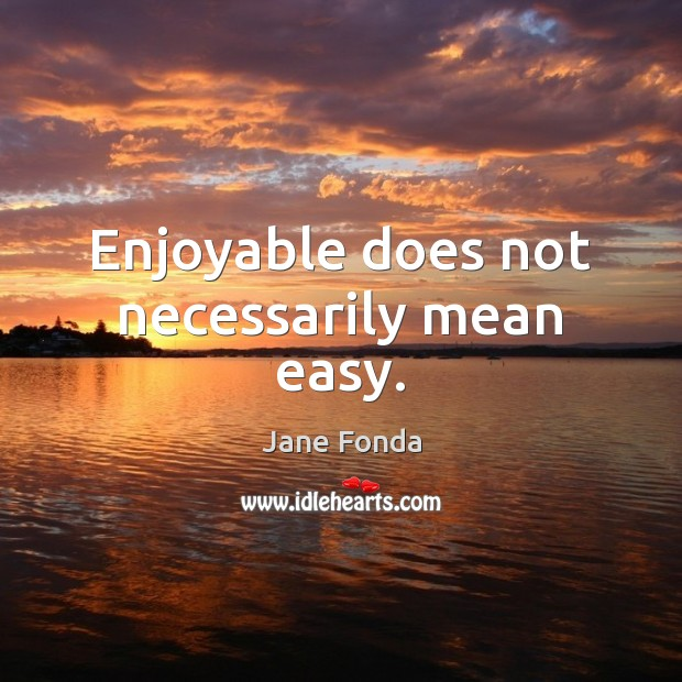 Enjoyable does not necessarily mean easy. Image