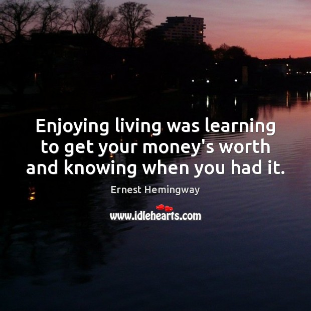 Image, Enjoying living was learning to get your money's worth and knowing when you had it.