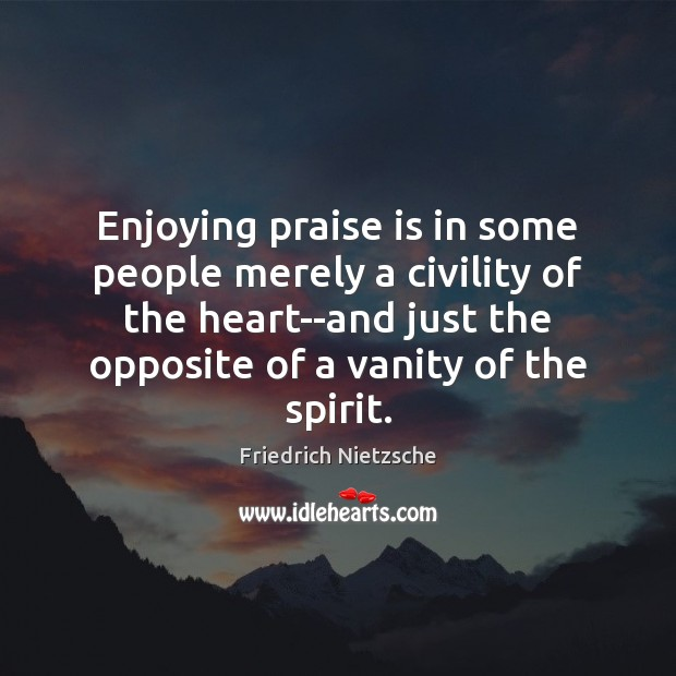 Enjoying praise is in some people merely a civility of the heart–and Image