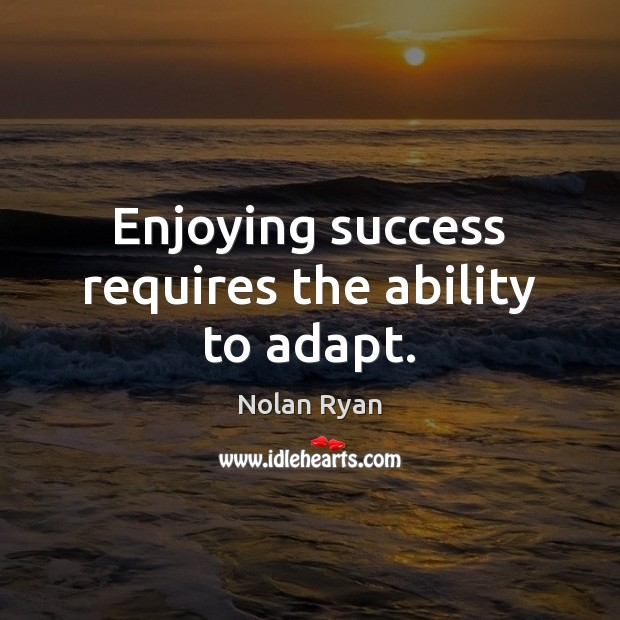 Image, Enjoying success requires the ability to adapt.