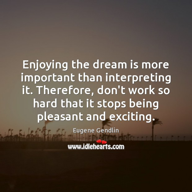 Enjoying the dream is more important than interpreting it. Therefore, don't work Dream Quotes Image