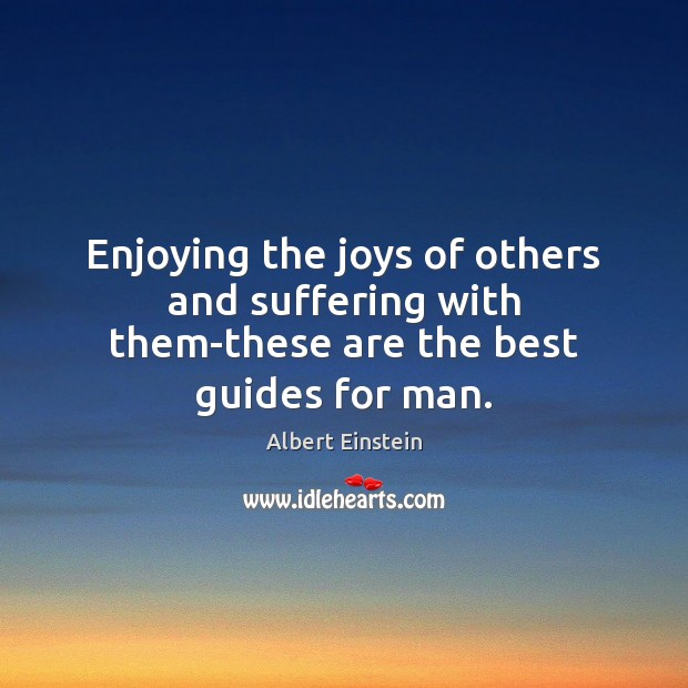 Enjoying the joys of others and suffering with them-these are the best guides for man. Albert Einstein Picture Quote