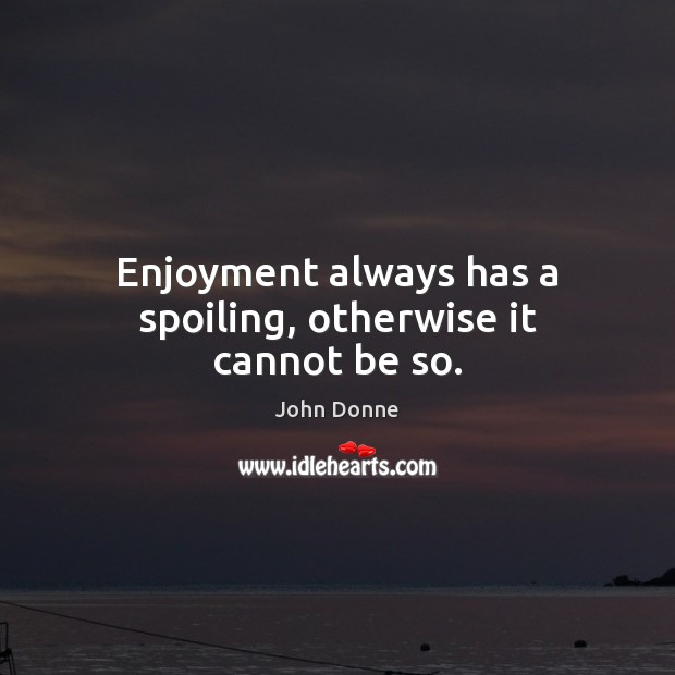 Enjoyment always has a spoiling, otherwise it cannot be so. John Donne Picture Quote