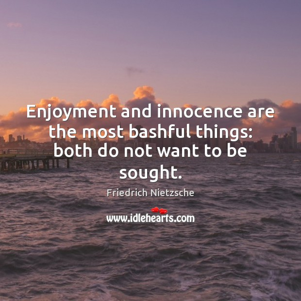Enjoyment and innocence are the most bashful things: both do not want to be sought. Image