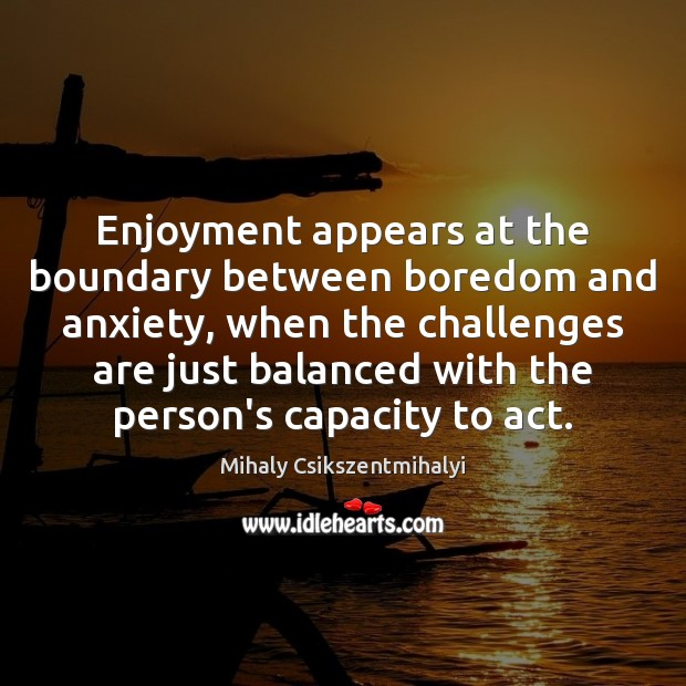 Enjoyment appears at the boundary between boredom and anxiety, when the challenges Mihaly Csikszentmihalyi Picture Quote