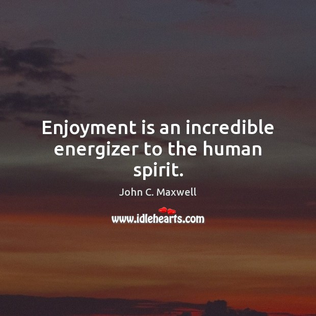 Enjoyment is an incredible energizer to the human spirit. Image