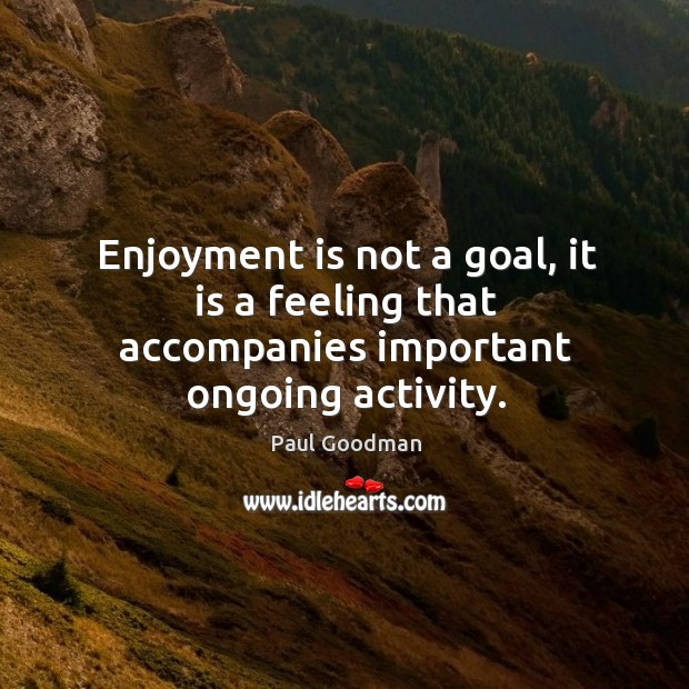 Enjoyment is not a goal, it is a feeling that accompanies important ongoing activity. Paul Goodman Picture Quote