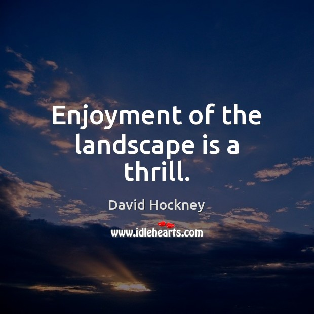 Enjoyment of the landscape is a thrill. Image