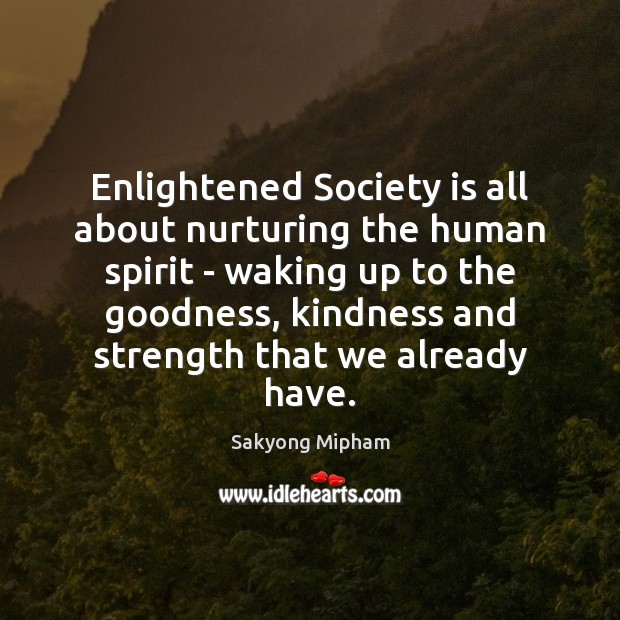 Enlightened Society is all about nurturing the human spirit – waking up Sakyong Mipham Picture Quote