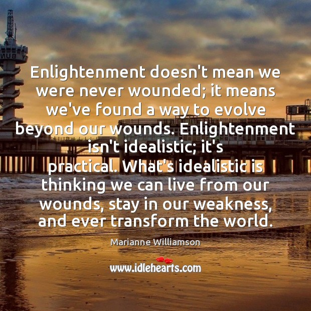 Enlightenment doesn't mean we were never wounded; it means we've found a Marianne Williamson Picture Quote