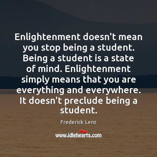 Enlightenment doesn't mean you stop being a student. Being a student is Student Quotes Image