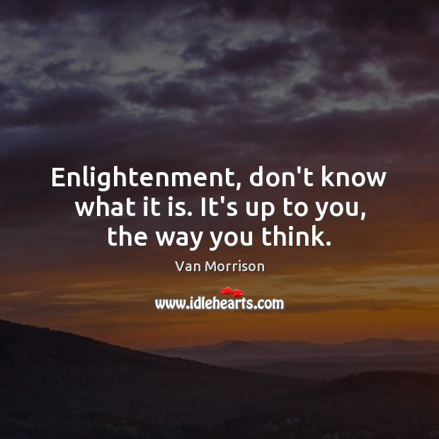 Enlightenment, don't know what it is. It's up to you, the way you think. Van Morrison Picture Quote