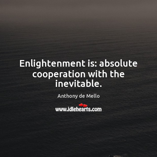 Enlightenment is: absolute cooperation with the inevitable. Anthony de Mello Picture Quote