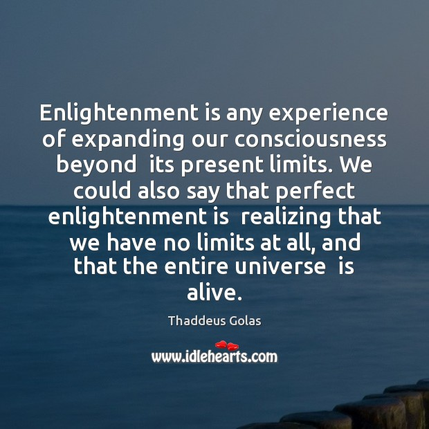 Enlightenment is any experience of expanding our consciousness beyond  its present limits. Thaddeus Golas Picture Quote