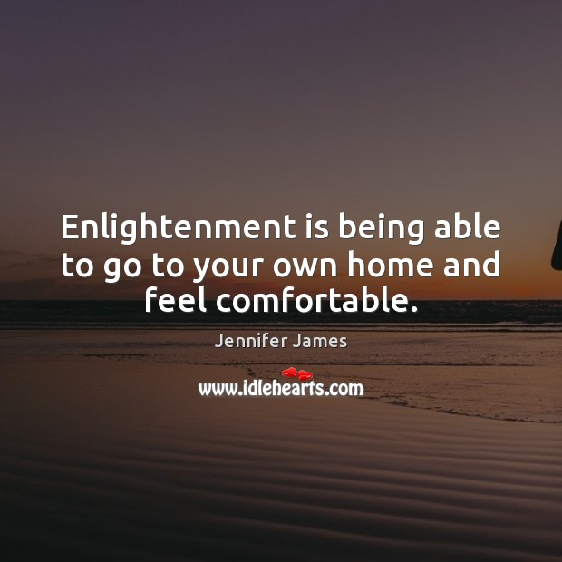 Enlightenment is being able to go to your own home and feel comfortable. Jennifer James Picture Quote