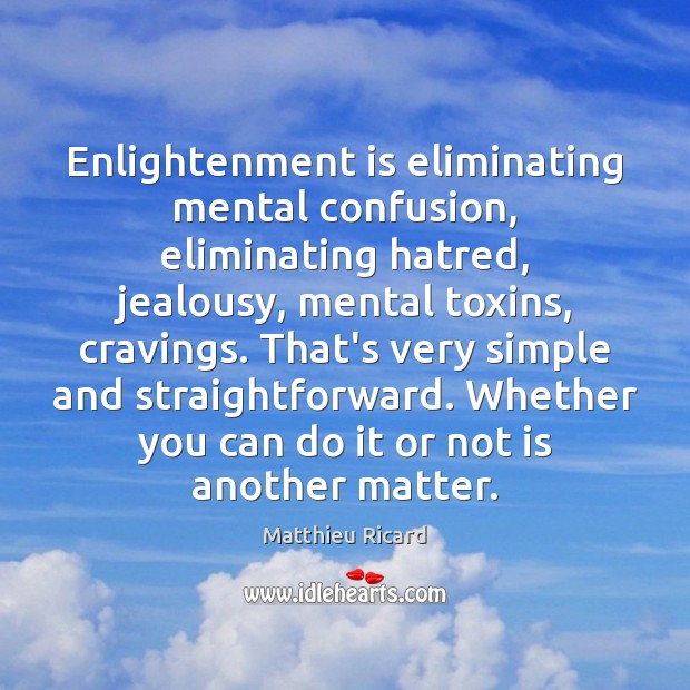 Enlightenment is eliminating mental confusion, eliminating hatred, jealousy, mental toxins, cravings. That's Matthieu Ricard Picture Quote
